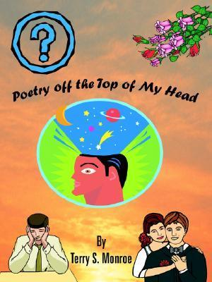 Poetry Off the Top of My Head  by  Terry S. Monroe