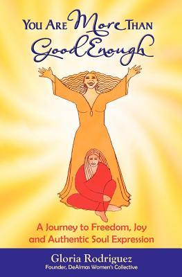 You Are More Than Good Enough: A Journey to Freedom, Joy and Authentic Soul Expression Gloria Rodriguez