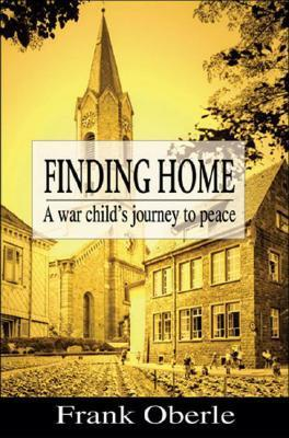 Finding Home: A War Childs Journey to Peace  by  Frank Oberle