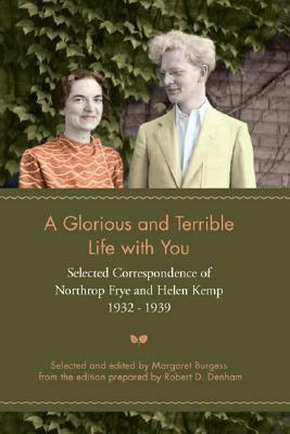 A Glorious and Terrible Life with You: Selected Correspondence of Northrop Frye and Helen Kemp, 1932-1939  by  Margaret Burgess
