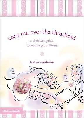 Carry Me Over the Threshold: A Christian Guide to Wedding Traditions  by  Kristina Seleshanko