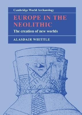 Europe in the Neolithic: The Creation of New Worlds Alasdair W.R. Whittle