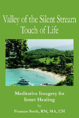 Valley of the Silent Stream Touch of Life: Meditative Imagery for Inner Healing Frances Stroh
