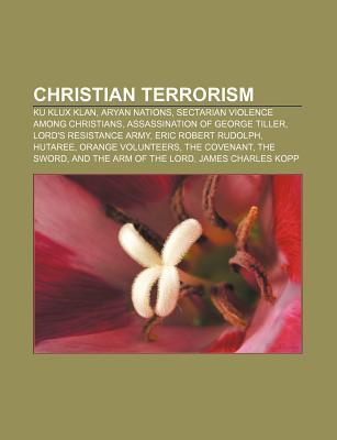 Christian Terrorism: Ku Klux Klan, Aryan Nations, Sectarian Violence Among Christians, Assassination of George Tiller, Lords Resistance Ar  by  Source Wikipedia