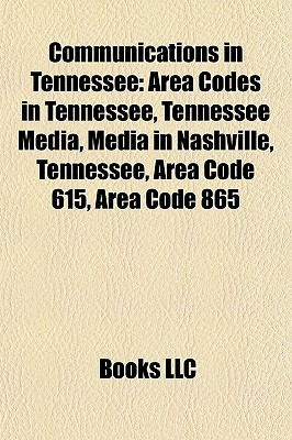Communications in Tennessee: Area Codes in Tennessee, Tennessee Media, Media in Nashville, Tennessee, Area Code 615, Area Code 865  by  Books LLC