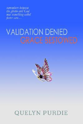 Validation Denied Grace Bestowed: Somewhere Between the Ghetto and God Was Something Called Foster Care...  by  Quelyn Purdie