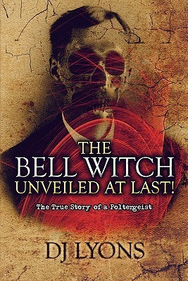 The Bell Witch Unveiled at Last!: The True Story of a Poltergeist  by  D.J. Lyons