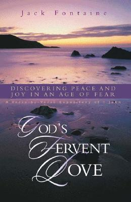 Gods Fervent Love: Discovering Peace and Joy in an Age of Fear Jack Fontaine