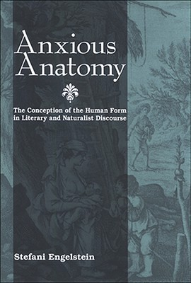 Anxious Anatomy: The Conception of the Human Form in Literary and Naturalist Discourse Stefani Engelstein