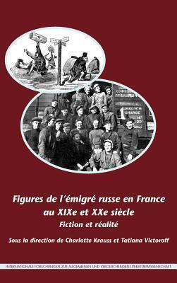 Figures de L Emigre Russe En France Au Xixe Et Xxe Siecle: Fiction Et Realite Charlotte Krauss