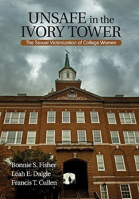 Unsafe In The Ivory Tower: The Sexual Victimization Of College Women  by  Bonnie S. Fisher