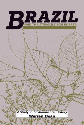 Brazil and the Struggle for Rubber: A Study in Environmental History Warren  Dean