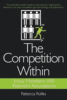 The Competition Within: How Members Will Reinvent Associations  by  REBECCA ROLFES