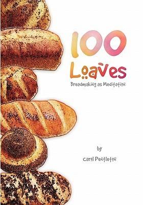100 Loaves: Breadmaking as Meditation  by  Carol Pentleton