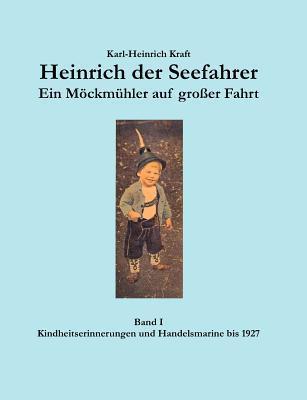 Heinrich der Seefahrer - Ein Möckmühler auf großer Fahrt: Band I - Kindheitserinnerungen und Handelsmarine bis 1927 Karl-Heinrich Kraft