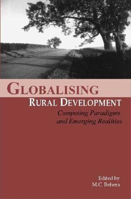 Globalizing Rural Development: Competing Paradigms and Emerging Realities M C Behera