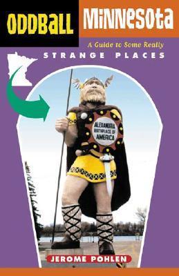 Oddball Minnesota: A Guide to Some Really Strange Places Jerome Pohlen