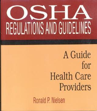 OSHA Regulations and Guidelines: A Guide for Health Care Providers: A Guide for Health Care Providers Ronald P. Nielsen