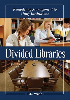 Divided Libraries: Remodeling Management to Unify Institutions  by  T. D. Webb