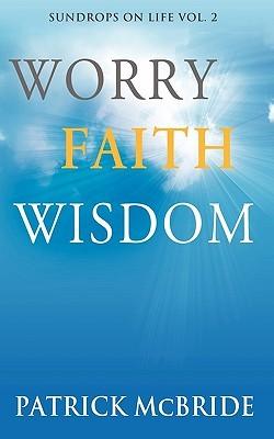 Worry Faith Wisdom [Sundrops on Life: Volume 2) Patrick McBride