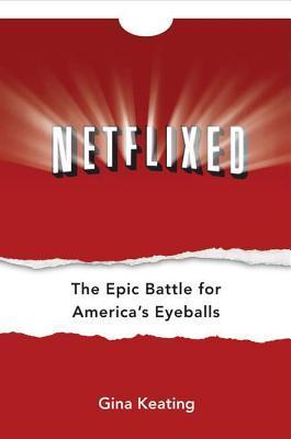 Netflixed: The Epic Battle for Americas Eyeballs  by  Gina Keating