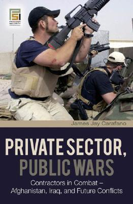 Private Sector, Public Wars: Contractors in Combat - Afghanistan, Iraq, and Future Conflicts  by  James Jay Carafano