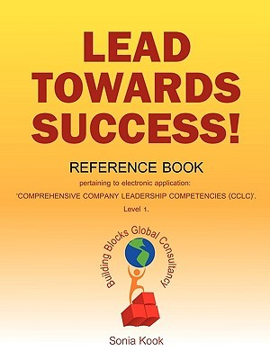 Lead Towards Success!: Reference Book Pertaining to Electronic Application: Comprehensive Company Leadership Competencies (Ccle. Level 1 Sonia Kook