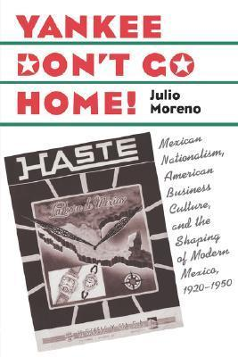 Yankee Dont Go Home!: Mexican Nationalism, American Business Culture, and the Shaping of Modern Mexico, 1920-1950  by  Julio Moreno