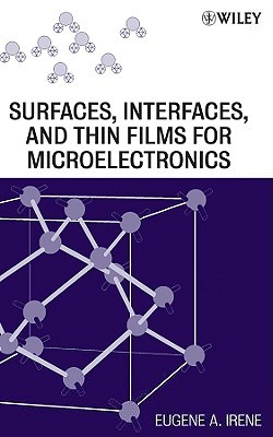 Electronic Material Science and Surfaces, Interfaces, and Thin Films for Microelectronics  by  Eugene Irene