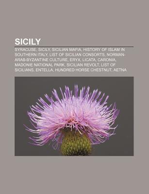 Sicily: Syracuse, Sicily, Sicilian Mafia, History of Islam in Southern Italy, List of Sicilian Consorts, Norman-Arab-Byzantine  by  Books LLC
