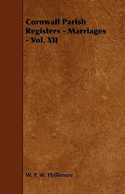 Cornwall Parish Registers - Marriages - Vol. XII  by  W.P.W. Phillimore