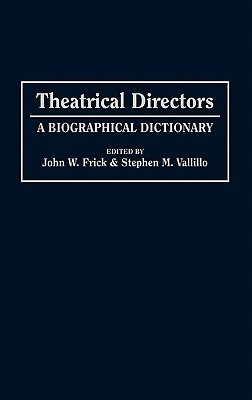 Theatrical Directors: A Biographical Dictionary  by  John W. Frick