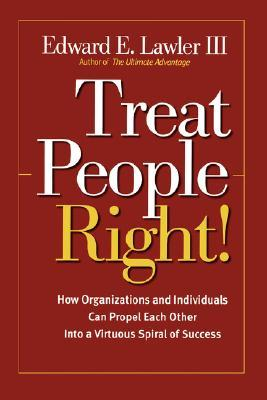 Treat People Right!: How Organizations and Employees Can Create a Win/Win Relationship to Achieve High Performance at All Levels  by  Edward E. Lawler III