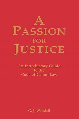 A Passion for Justice: A Practical Guide to the Code of Canon Law G. J. Woodall
