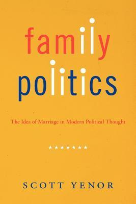 Family Politics: The Idea of Marriage in Modern Political Thought Scott Yenor