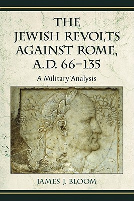 The Jewish Revolts Against Rome, A.D. 66-135: A Military Analysis  by  James J. Bloom