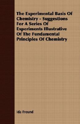 The Experimental Basis of Chemistry - Suggestions for a Series of Experiments Illustrative of the Fundamental Principles of Chemistry Ida Freund
