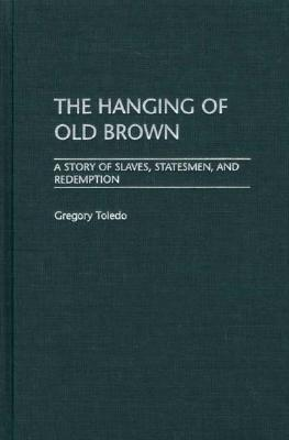 The Hanging of Old Brown: A Story of Slaves, Statesmen, and Redemption  by  Gregory Toledo