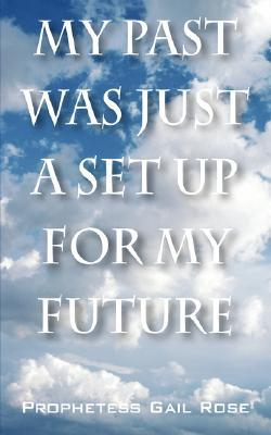 My Past Was Just a Set Up for My Future  by  Gail Rose