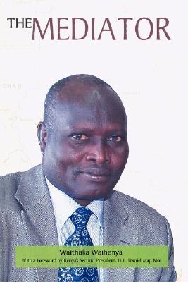 The Mediator. Gen. Lazaro Sumbeiywo and the Southern Sudan Peace Process  by  Waithaka Waihenya