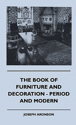 The Book of Furniture and Decoration - Period and Modern  by  Joseph Aronson