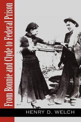 From Bonnie and Clyde to Federal Prison  by  Henry D. Welch