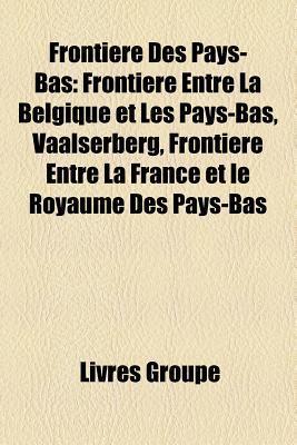 Frontiere Des Pays-Bas: Frontiere Entre La Belgique Et Les Pays-Bas, Vaalserberg, Frontiere Entre La France Et Le Royaume Des Pays-Bas  by  Livres Groupe