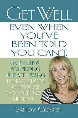 Get Well - Even When Youve Been Told You Cant: Simple Steps for Finding Perfect Healing Using Methods Outside of Conventional Medicine  by  Sandy Cowen