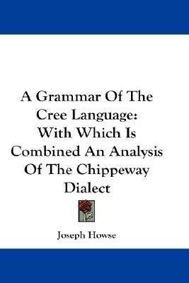 A Grammar of the Cree Language: With Which Is Combined an Analysis of the Chippeway Dialect  by  Joseph Howse