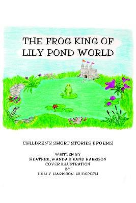 The Frog King of Lily Pond World: Childrens Short Stories and Poems Randolph R. Harrison