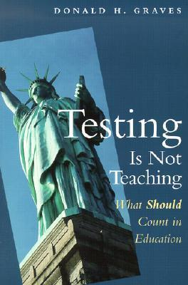 Testing Is Not Teaching: What Should Count in Education  by  Donald H. Graves