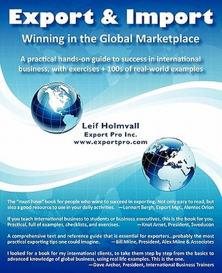 Export & Import - Winning in the Global Marketplace: A Practical Hands-On Guide to Success in International Business, with 100s of Real-World Examples Leif Holmvall