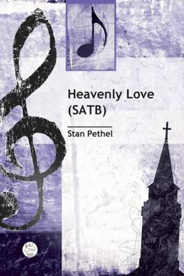 Heavenly Love Satb Anthem: General (or Wedding) Anthem for Satb Voices and Piano Stan Pethel Music Services Inc