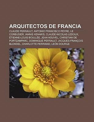 Arquitectos de Francia: Claude Perrault, Antonio Francisco Peyre, Le Corbusier, Iannis Xenakis, Claude-Nicolas LeDoux, Tienne-Louis Boull E Books LLC